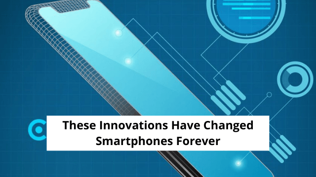 These Innovations Have Changed Smartphones Forever