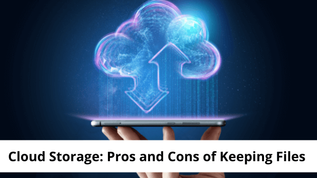Cloud Storage: Pros and Cons of Keeping Your Files There