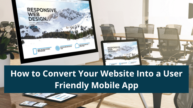 How to Convert Your Website Into a User Friendly Mobile App