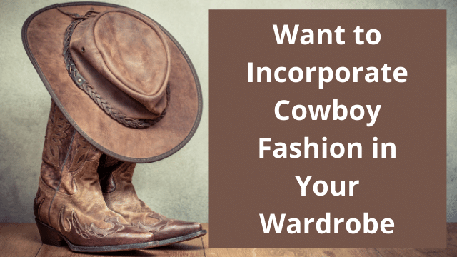 Want to Incorporate Cowboy Fashion in Your Wardrobe