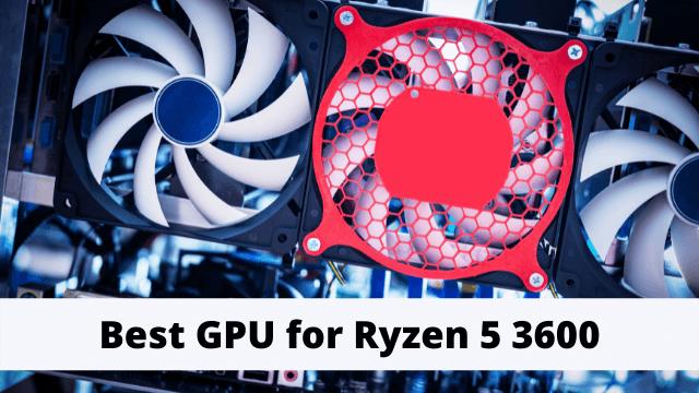 Best GPU for Ryzen 5 3600