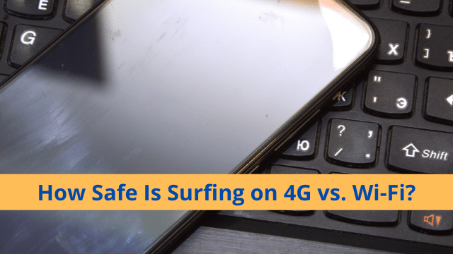 How Safe Is Surfing on 4G vs. Wi-Fi?How Safe Is Surfing on 4G vs. Wi-Fi?